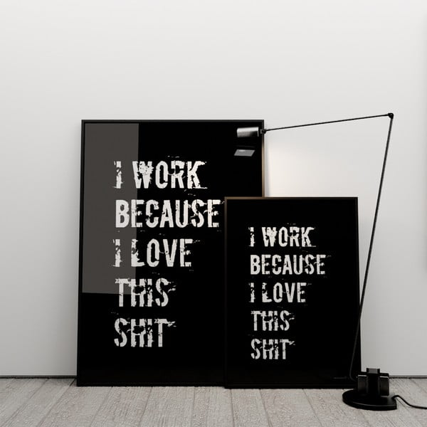 Plakát I work because I love this shit, 100x70 cm