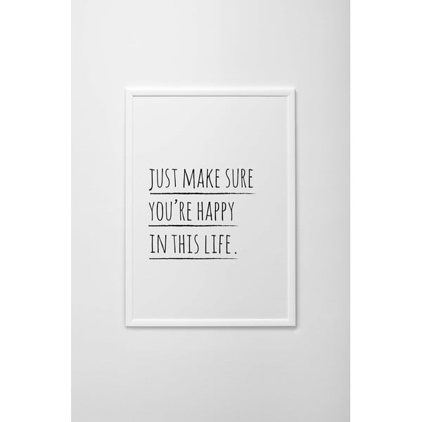 Autorský plakát Just To Make Sure You're Happy In This Life, vel. A4